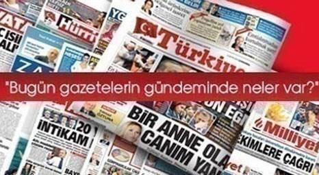 Türk basınının gündeminde bugün neler var?