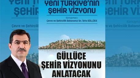 İdris Güllüce 'Yeni Türkiye'nin Şehir Vizyonu'nu anlatacak!